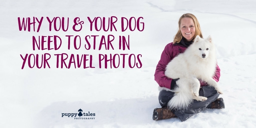Why You and Your Dog Need to Star in your Travel Photos Title